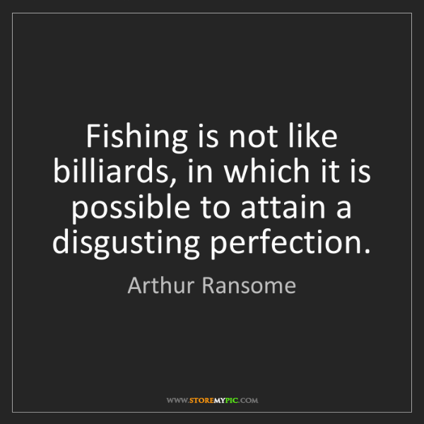 Arthur Ransome: Fishing is not like billiards, in which it is possible...