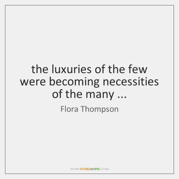 the luxuries of the few were becoming necessities of the many ...