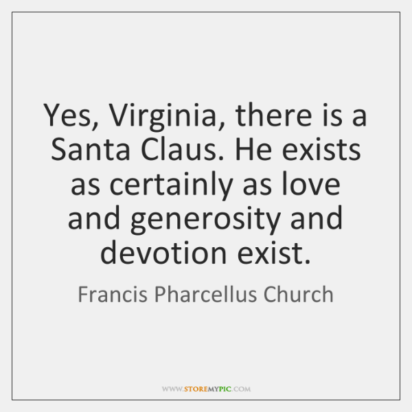 Yes, Virginia, there is a Santa Claus. He exists as certainly as ...