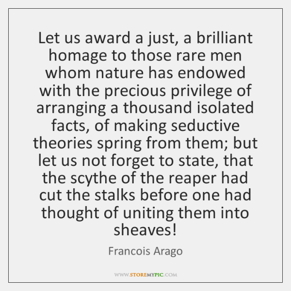 Let us award a just, a brilliant homage to those rare men ...