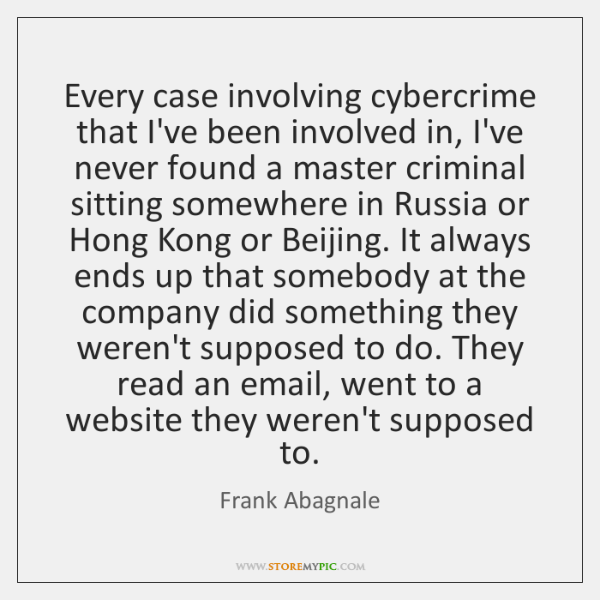 Every case involving cybercrime that I've been involved in, I've never found ...