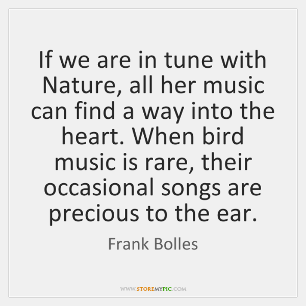 If we are in tune with Nature, all her music can find ...