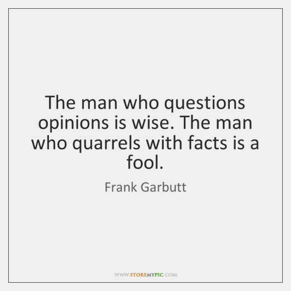 The man who questions opinions is wise. The man who quarrels with ...