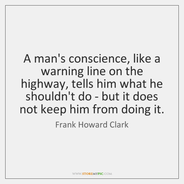 A man's conscience, like a warning line on the highway, tells him ...