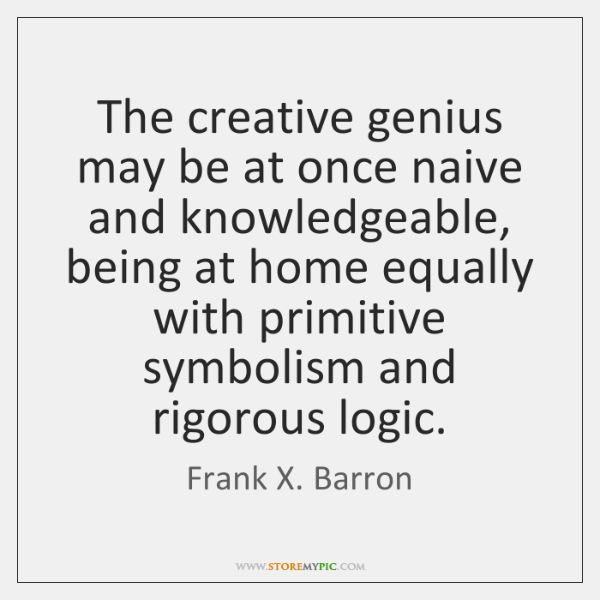 The creative genius may be at once naive and knowledgeable, being at ...