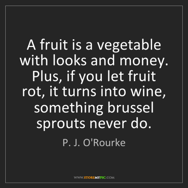 P. J. O'Rourke: A fruit is a vegetable with looks and money. Plus, if...