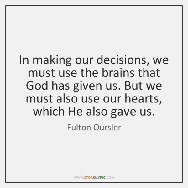 In making our decisions, we must use the brains that God has ...