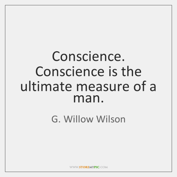 Conscience. Conscience is the ultimate measure of a man.