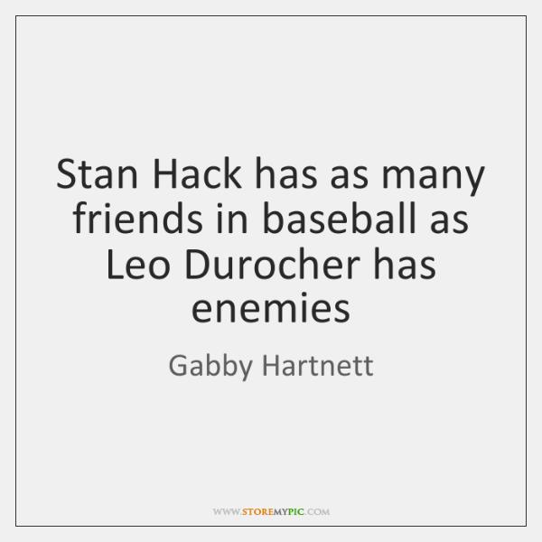 Stan Hack has as many friends in baseball as Leo Durocher has ...