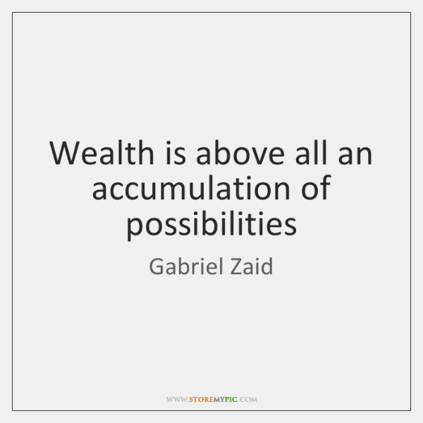 Wealth is above all an accumulation of possibilities