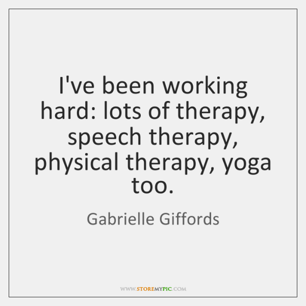 I've been working hard: lots of therapy, speech therapy, physical therapy, yoga ...