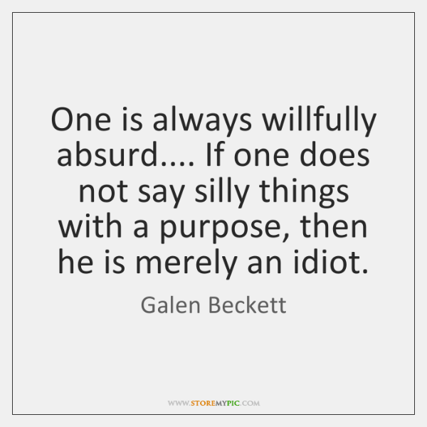 One is always willfully absurd.... If one does not say silly things ...