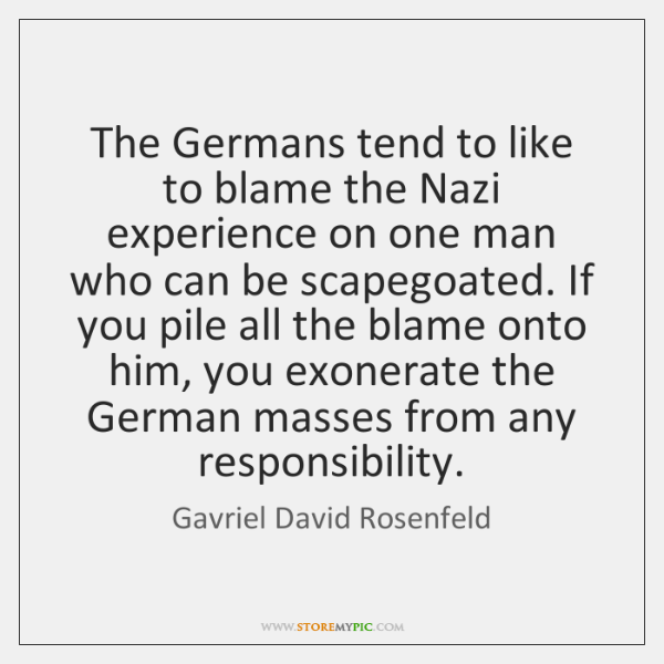 The Germans tend to like to blame the Nazi experience on one ...