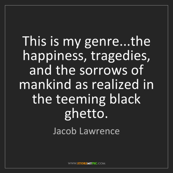 Jacob Lawrence: This is my genre...the happiness, tragedies, and the...