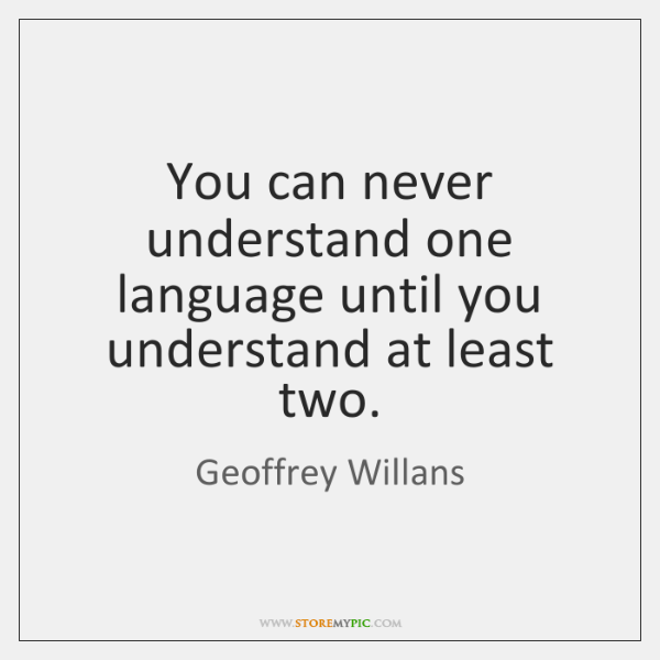 You can never understand one language until you understand at least two.