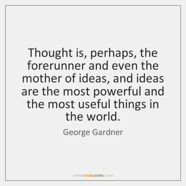 Thought is, perhaps, the forerunner and even the mother of ideas, and ...