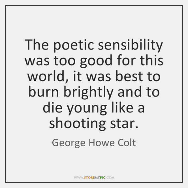 The poetic sensibility was too good for this world, it was best ...