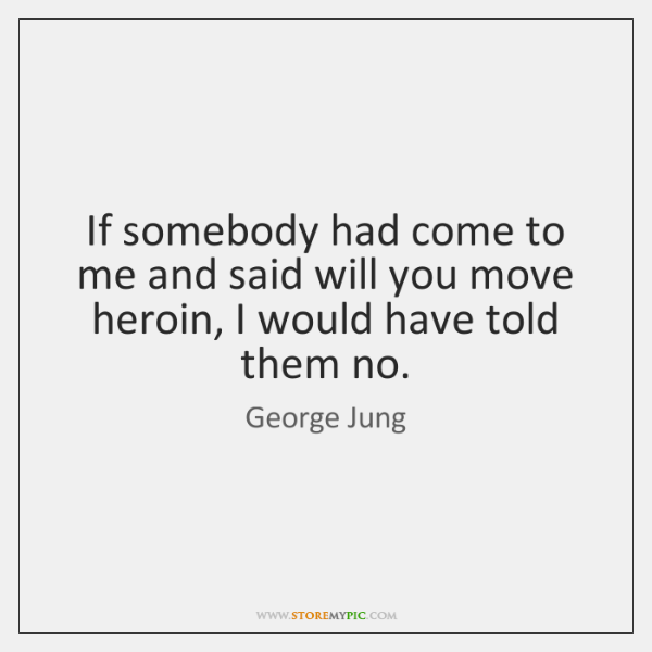 If somebody had come to me and said will you move heroin, ...