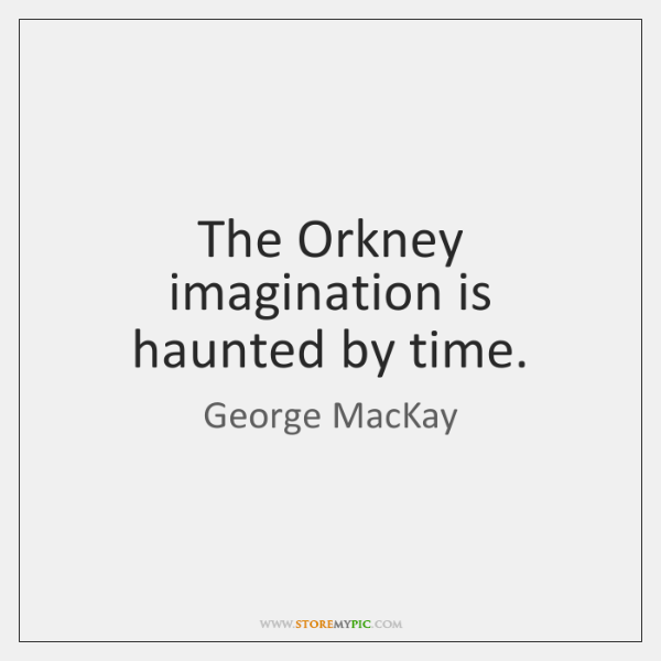The Orkney imagination is haunted by time.