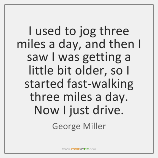 I used to jog three miles a day, and then I saw ...