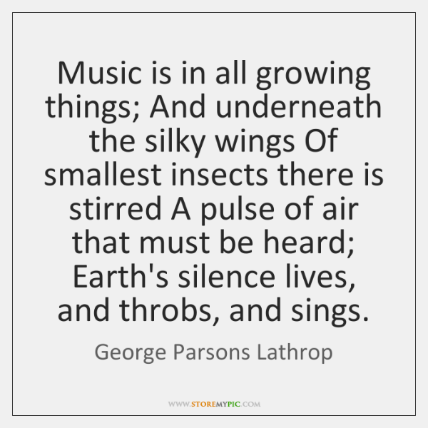 Music is in all growing things; And underneath the silky wings Of ...