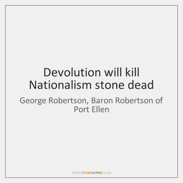 Devolution will kill Nationalism stone dead