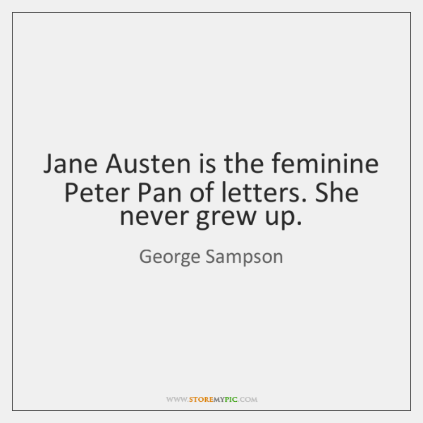 Jane Austen is the feminine Peter Pan of letters. She never grew ...