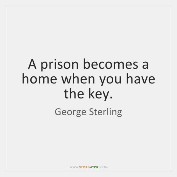 A prison becomes a home when you have the key.