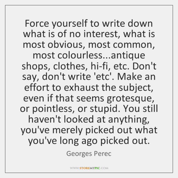Force yourself to write down what is of no interest, what is ...