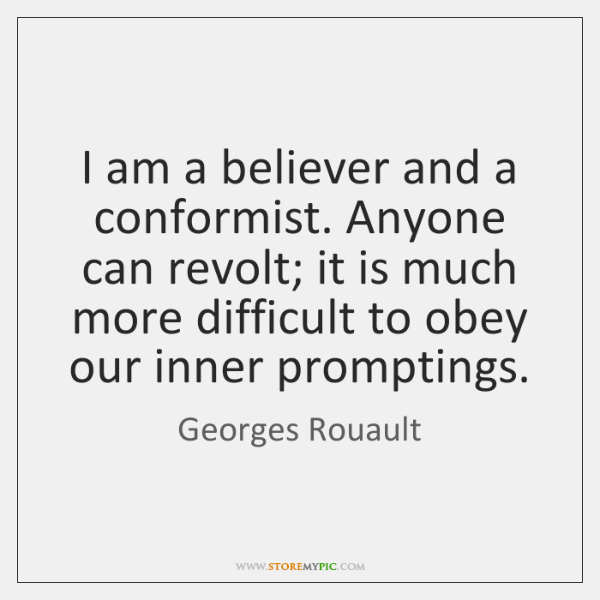 I am a believer and a conformist. Anyone can revolt; it is ...
