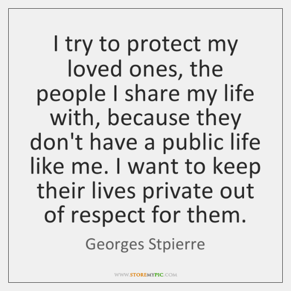 I try to protect my loved ones, the people I share my ...