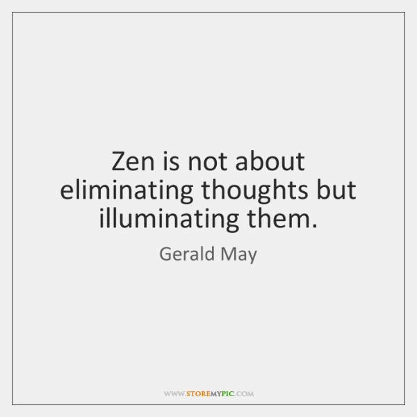 Zen is not about eliminating thoughts but illuminating them.