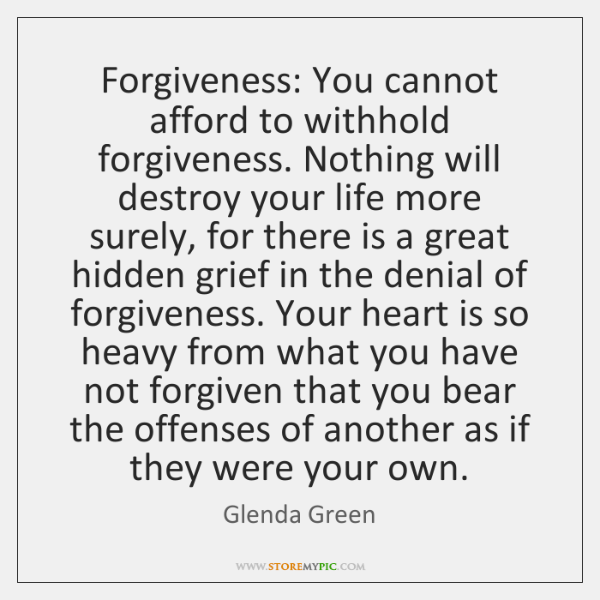 Forgiveness: You cannot afford to withhold forgiveness. Nothing will destroy your life ...