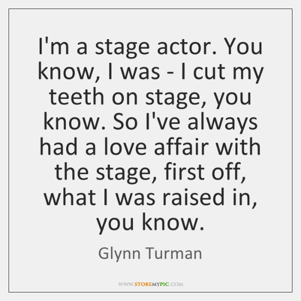I'm a stage actor. You know, I was - I cut my ...