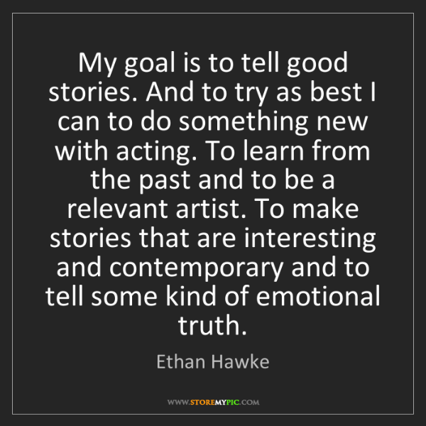 Ethan Hawke: My goal is to tell good stories. And to try as best I...