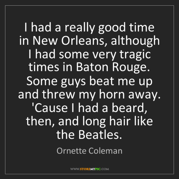 Ornette Coleman: I had a really good time in New Orleans, although I had...