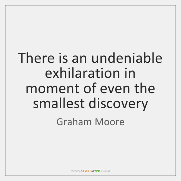 There is an undeniable exhilaration in moment of even the smallest discovery