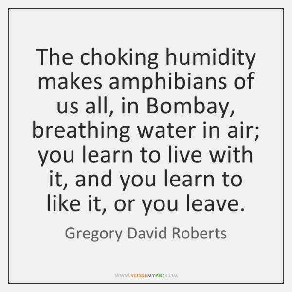 The choking humidity makes amphibians of us all, in Bombay, breathing water ...