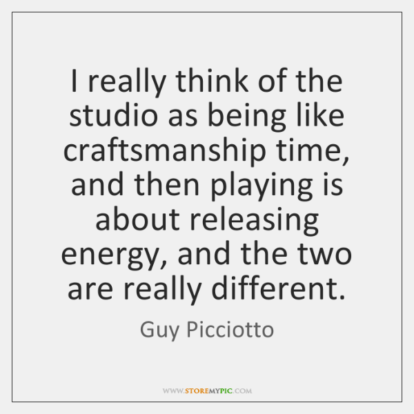 I really think of the studio as being like craftsmanship time, and ...