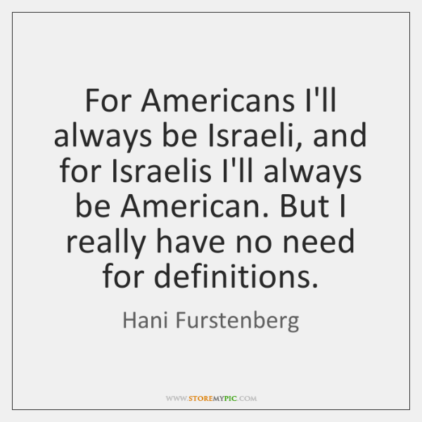 For Americans I'll always be Israeli, and for Israelis I'll always be ...