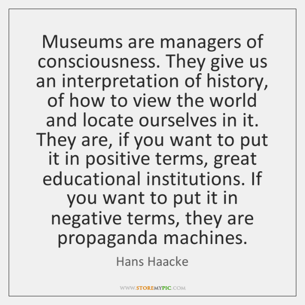 Museums are managers of consciousness. They give us an interpretation of history, ...
