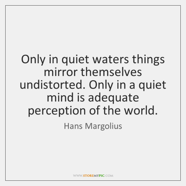 Only in quiet waters things mirror themselves undistorted. Only in a quiet ...