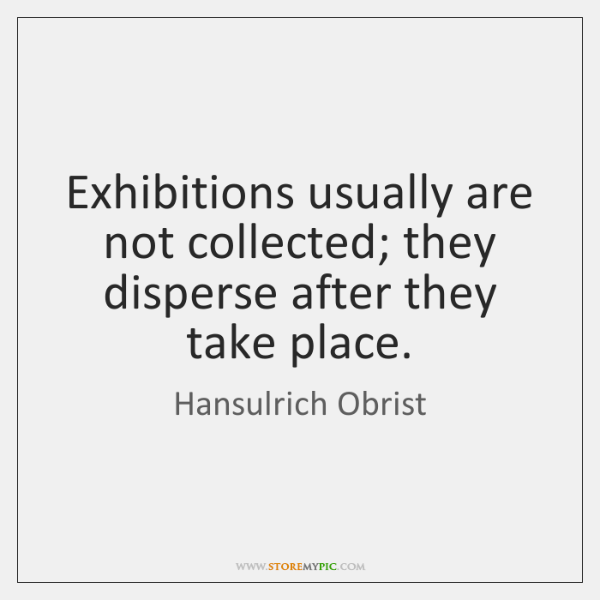 Exhibitions usually are not collected; they disperse after they take place.