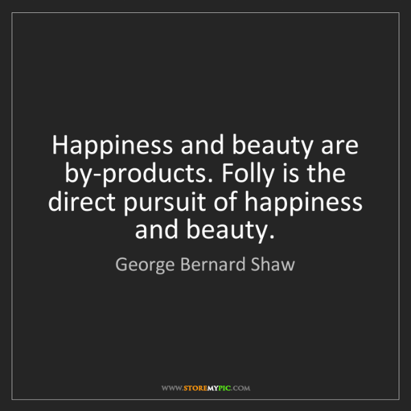 George Bernard Shaw: Happiness and beauty are by-products. Folly is the direct...