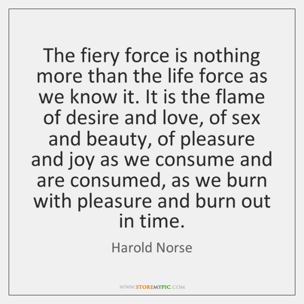 The fiery force is nothing more than the life force as we ...