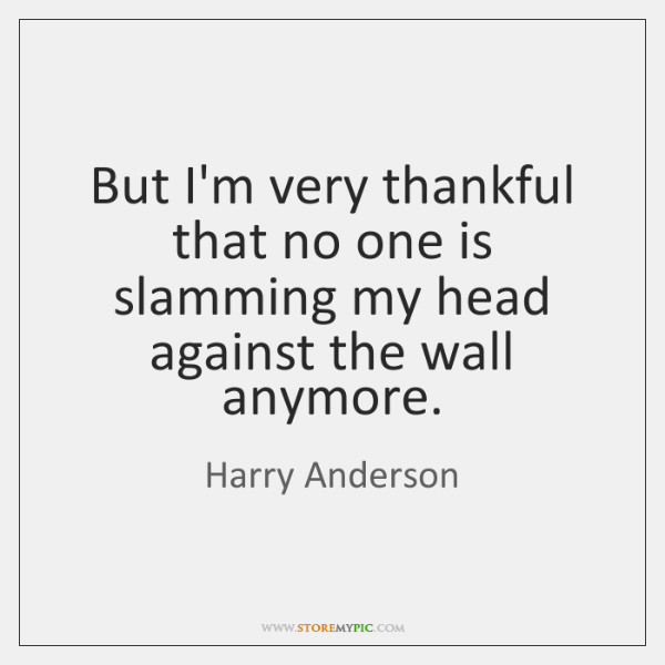 But I'm very thankful that no one is slamming my head against ...