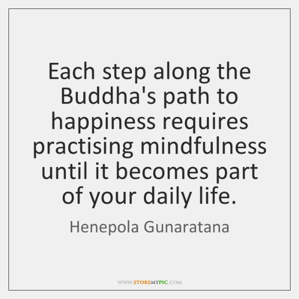Each step along the Buddha's path to happiness requires practising mindfulness until ...