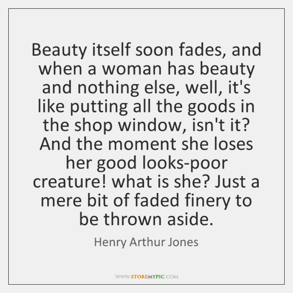 Beauty itself soon fades, and when a woman has beauty and nothing ...
