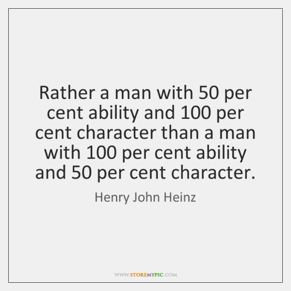 Rather a man with 50 per cent ability and 100 per cent character than ...