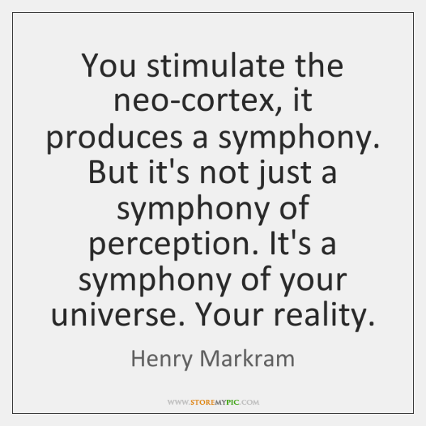 You stimulate the neo-cortex, it produces a symphony. But it's not just ...